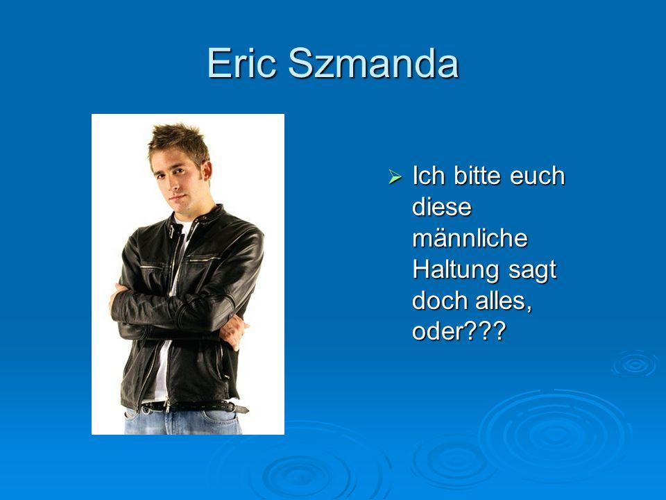 Eric Szmanda Ich bitte euch diese männliche Haltung sagt doch alles, oder