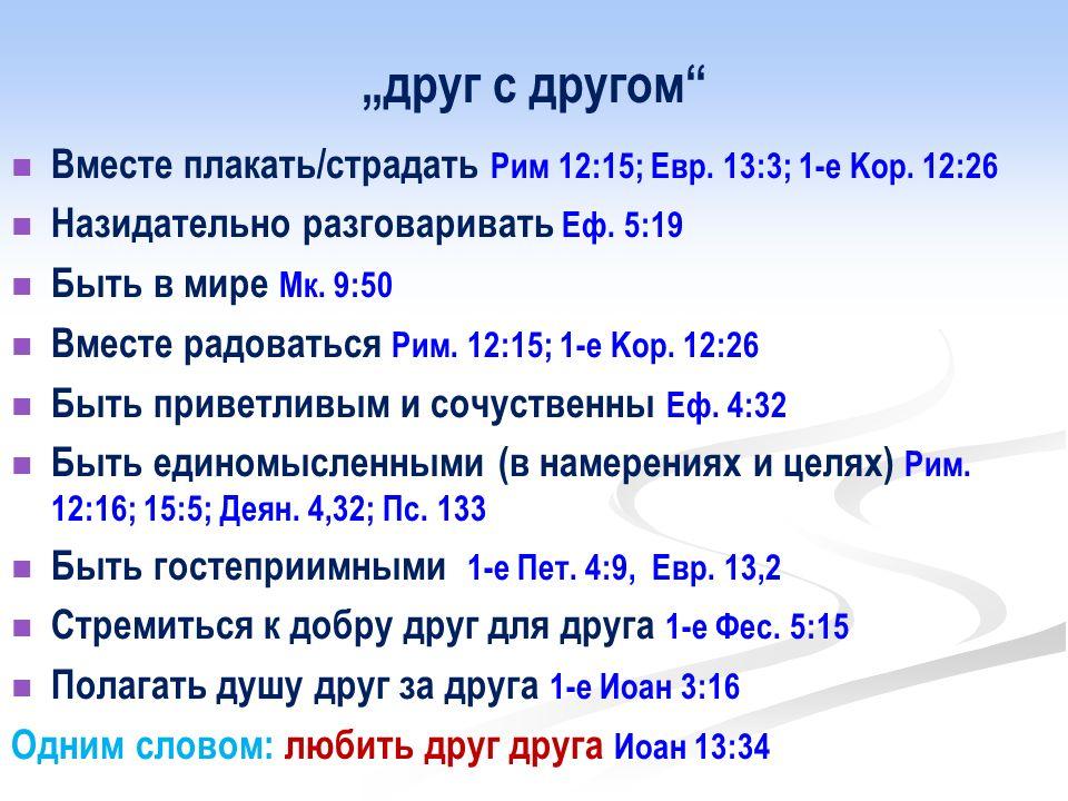 """""""друг с другом Вместе плакать/страдать Рим 12:15; Евр. 13:3; 1-е Kор. 12:26. Назидательно разговаривать Еф. 5:19."""