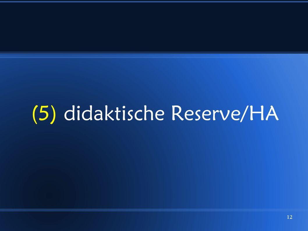 (5) didaktische Reserve/HA