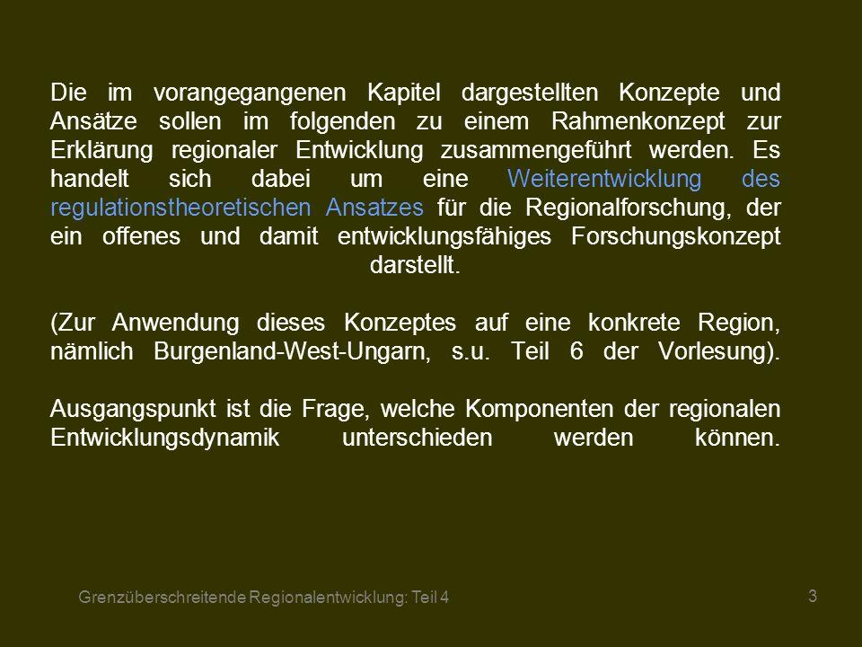 Die im vorangegangenen Kapitel dargestellten Konzepte und Ansätze sollen im folgenden zu einem Rahmenkonzept zur Erklärung regionaler Entwicklung zusammengeführt werden. Es handelt sich dabei um eine Weiterentwicklung des regulationstheoretischen Ansatzes für die Regionalforschung, der ein offenes und damit entwicklungsfähiges Forschungskonzept darstellt. (Zur Anwendung dieses Konzeptes auf eine konkrete Region, nämlich Burgenland-West-Ungarn, s.u. Teil 6 der Vorlesung). Ausgangspunkt ist die Frage, welche Komponenten der regionalen Entwicklungsdynamik unterschieden werden können.