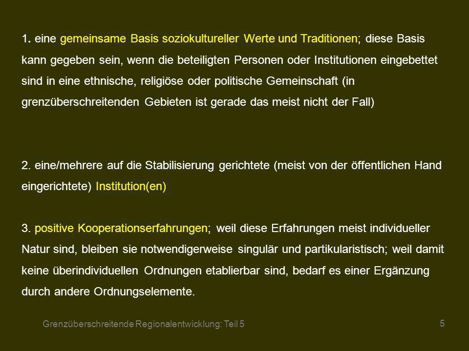 1. eine gemeinsame Basis soziokultureller Werte und Traditionen; diese Basis kann gegeben sein, wenn die beteiligten Personen oder Institutionen eingebettet sind in eine ethnische, religiöse oder politische Gemeinschaft (in grenzüberschreitenden Gebieten ist gerade das meist nicht der Fall) 2. eine/mehrere auf die Stabilisierung gerichtete (meist von der öffentlichen Hand eingerichtete) Institution(en) 3. positive Kooperationserfahrungen; weil diese Erfahrungen meist individueller Natur sind, bleiben sie notwendigerweise singulär und partikularistisch; weil damit keine überindividuellen Ordnungen etablierbar sind, bedarf es einer Ergänzung durch andere Ordnungselemente.