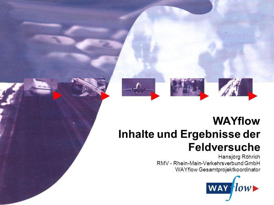 WAYflow Inhalte und Ergebnisse der Feldversuche Hansjörg Röhrich RMV - Rhein-Main-Verkehrsverbund GmbH WAYflow Gesamtprojektkoordinator
