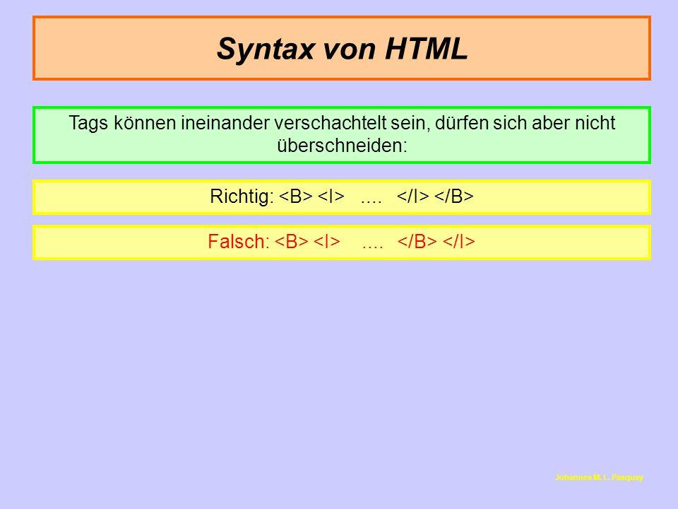 Syntax von HTML Tags können ineinander verschachtelt sein, dürfen sich aber nicht überschneiden: Richtig: <B> <I> .... </I> </B>