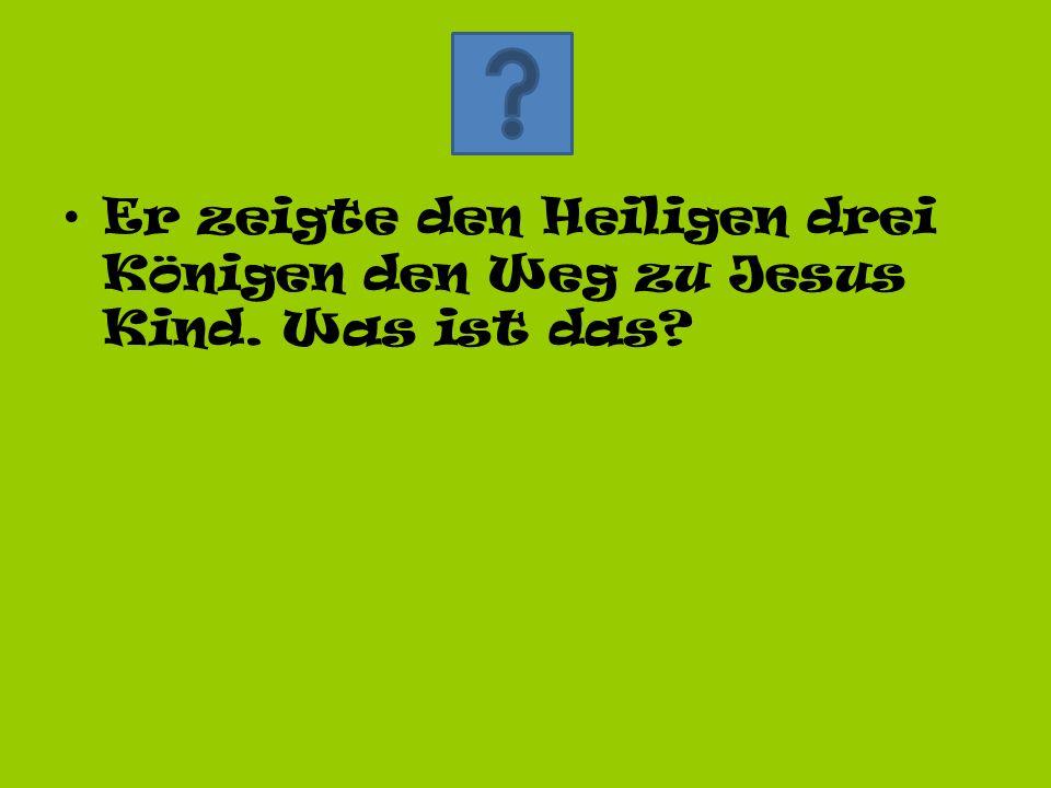 Er zeigte den Heiligen drei Königen den Weg zu Jesus Kind. Was ist das