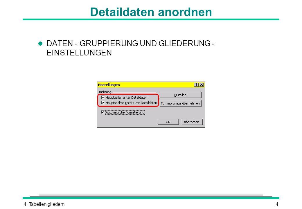 Detaildaten anordnen DATEN - GRUPPIERUNG UND GLIEDERUNG - EINSTELLUNGEN 4. Tabellen gliedern