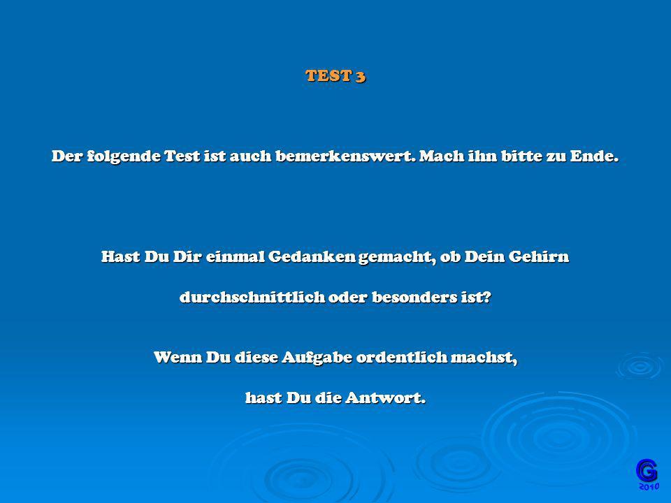 TEST 3 Der folgende Test ist auch bemerkenswert. Mach ihn bitte zu Ende. Hast Du Dir einmal Gedanken gemacht, ob Dein Gehirn