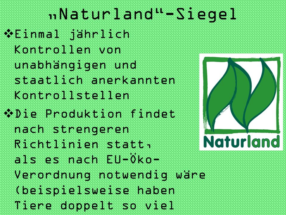 """""""Naturland -Siegel Einmal jährlich Kontrollen von unabhängigen und staatlich anerkannten Kontrollstellen."""