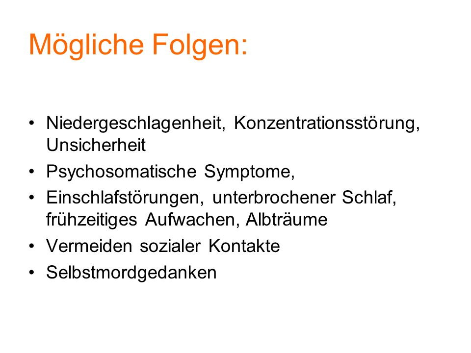 Mögliche Folgen: Niedergeschlagenheit, Konzentrationsstörung, Unsicherheit. Psychosomatische Symptome,