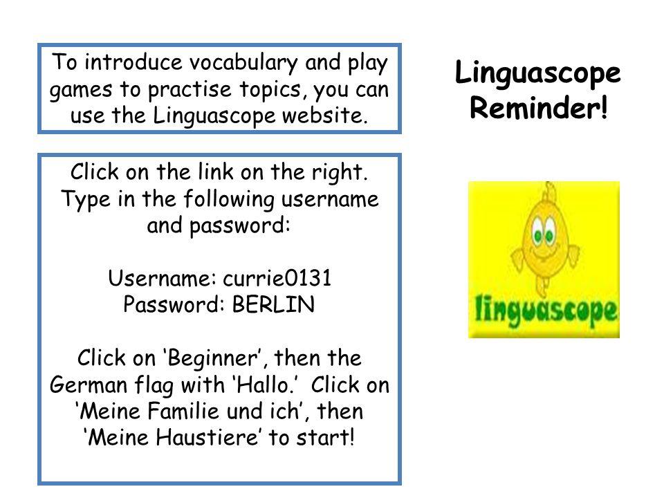 Linguascope Reminder! To introduce vocabulary and play games to practise topics, you can use the Linguascope website.