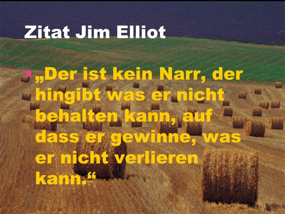 """Zitat Jim Elliot """"Der ist kein Narr, der hingibt was er nicht behalten kann, auf dass er gewinne, was er nicht verlieren kann."""