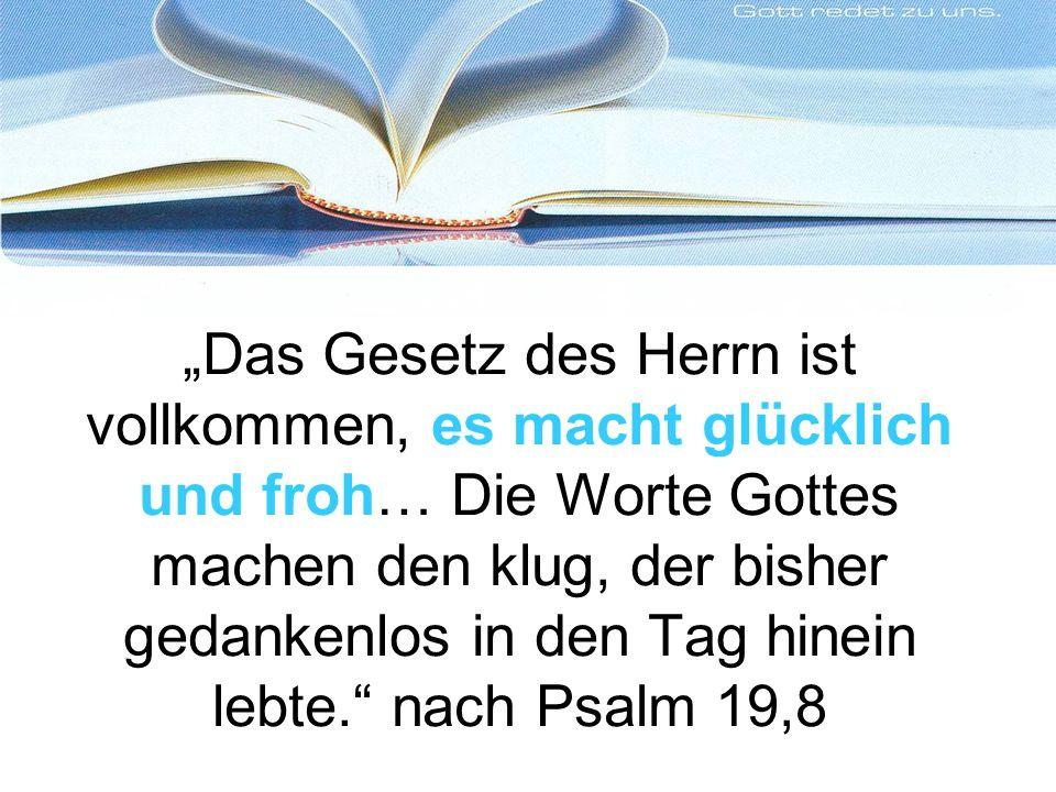 """""""Das Gesetz des Herrn ist vollkommen, es macht glücklich und froh… Die Worte Gottes machen den klug, der bisher gedankenlos in den Tag hinein lebte. nach Psalm 19,8"""