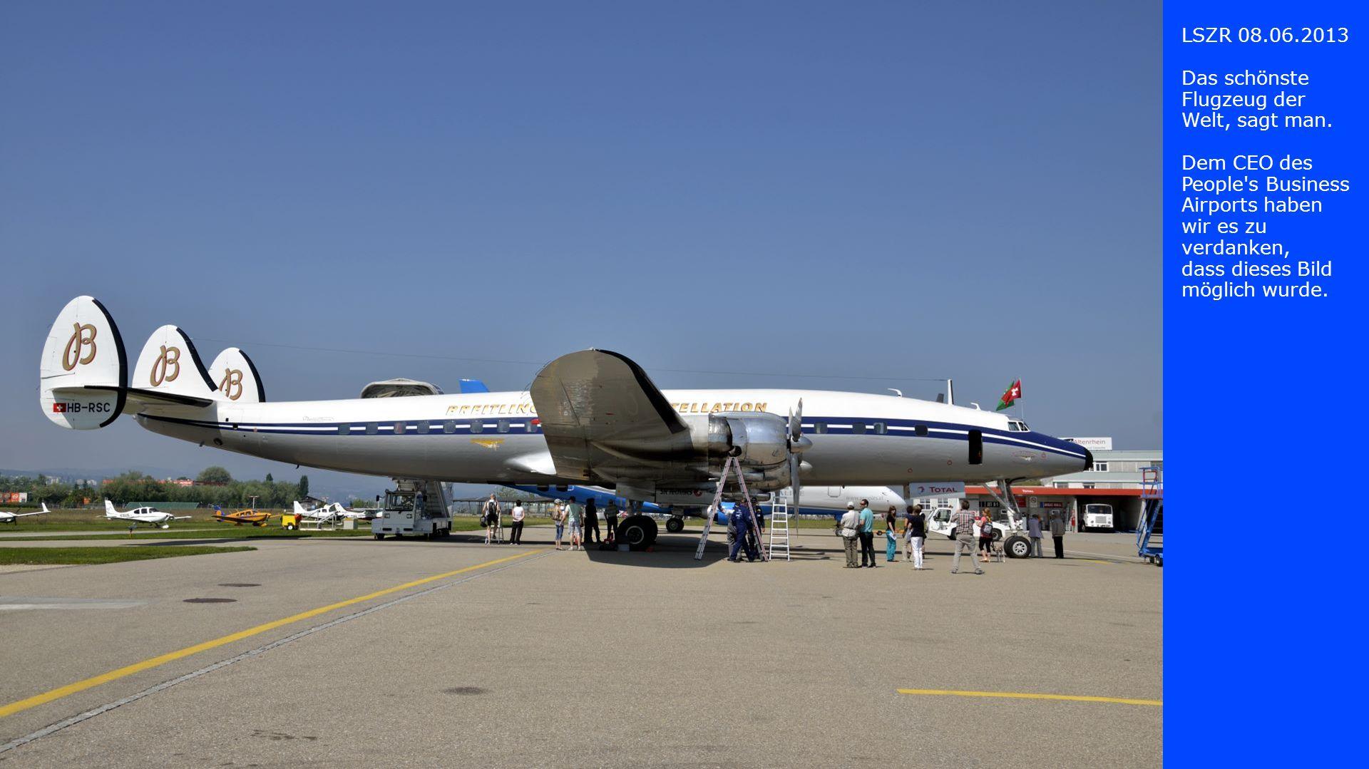 LSZR 08.06.2013 Das schönste Flugzeug der Welt, sagt man. Dem CEO des People s Business Airports haben wir es zu verdanken,
