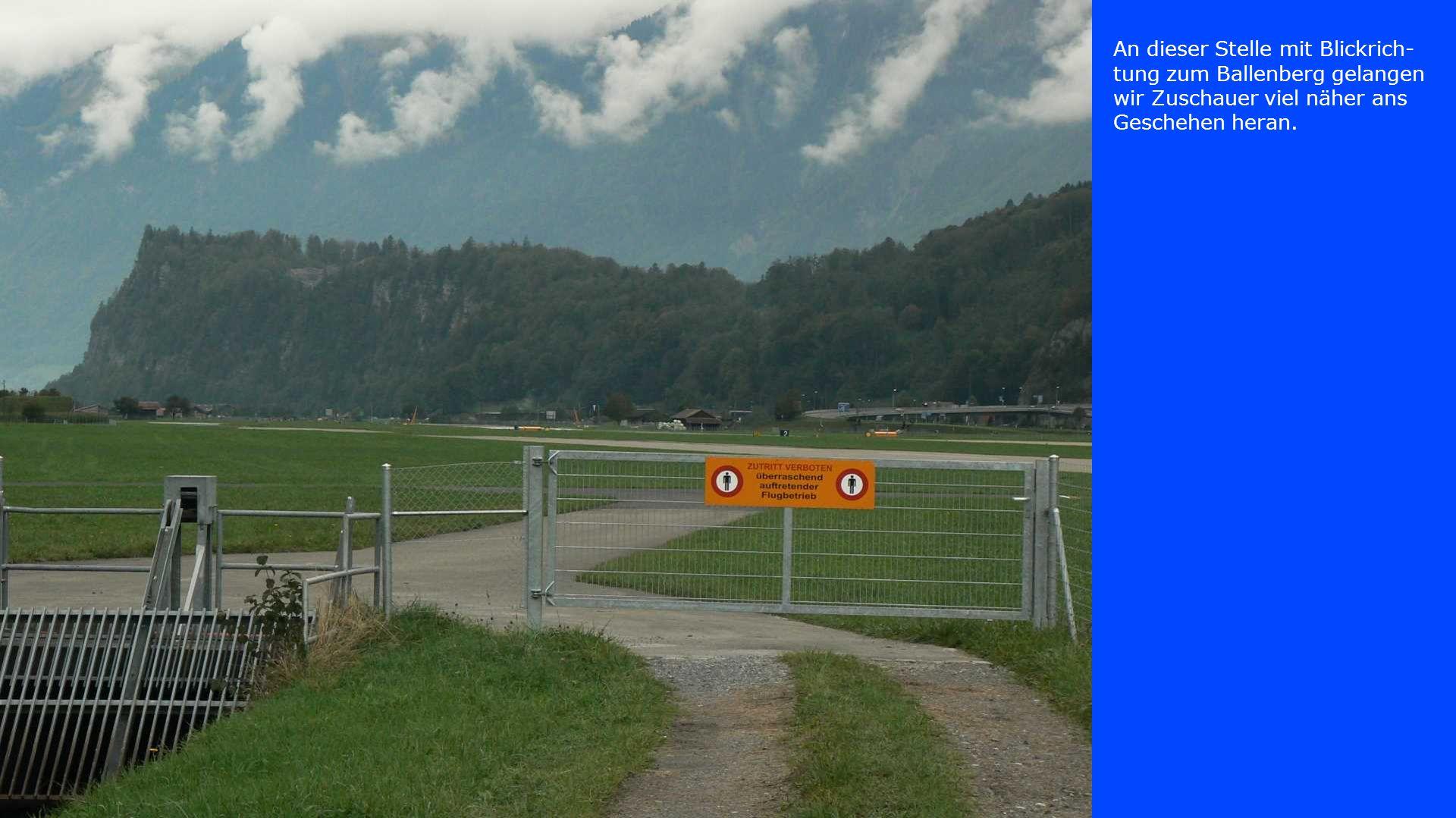 An dieser Stelle mit Blickrich-tung zum Ballenberg gelangen wir Zuschauer viel näher ans Geschehen heran.