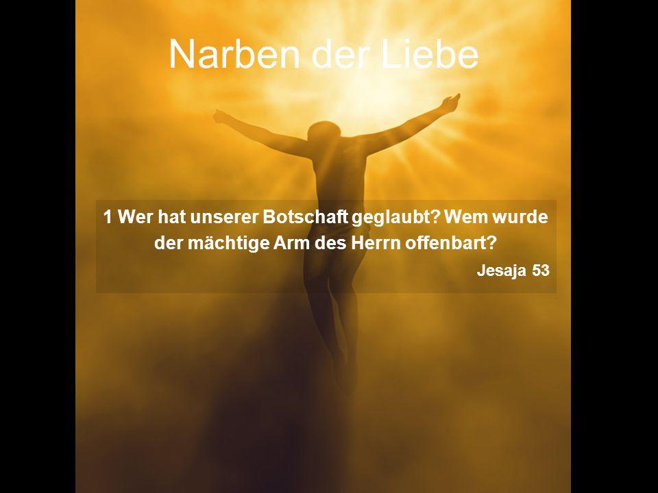 Narben der Liebe 1 Wer hat unserer Botschaft geglaubt Wem wurde der mächtige Arm des Herrn offenbart