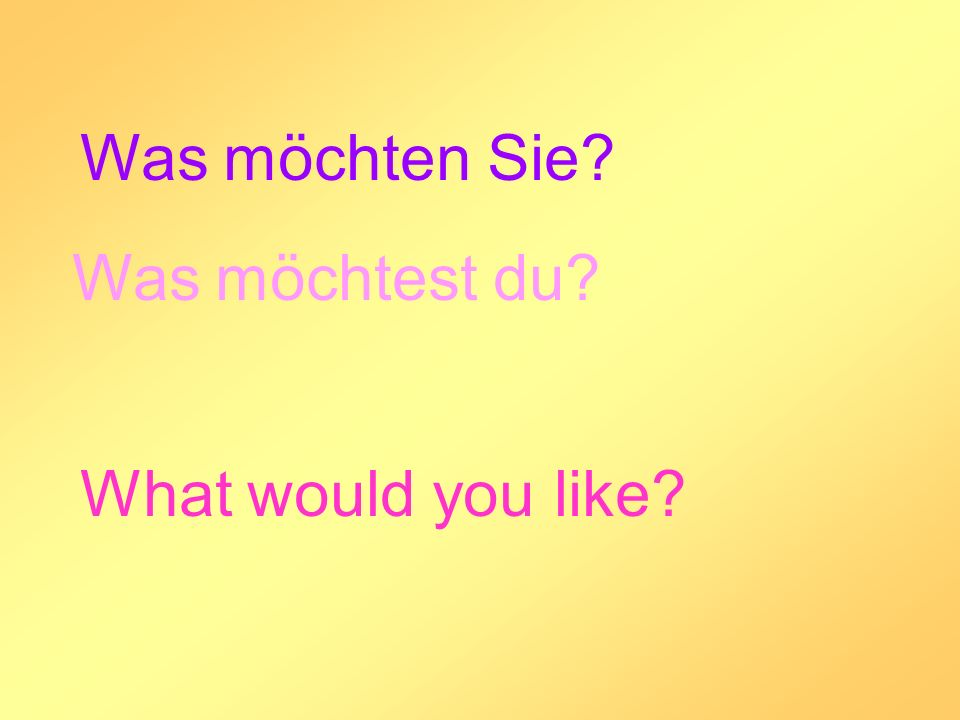Was möchten Sie Was möchtest du What would you like