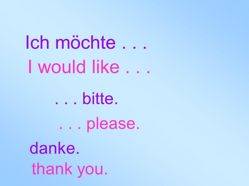 Ich möchte . . . I would like . . . . . . bitte. . . . please. danke.