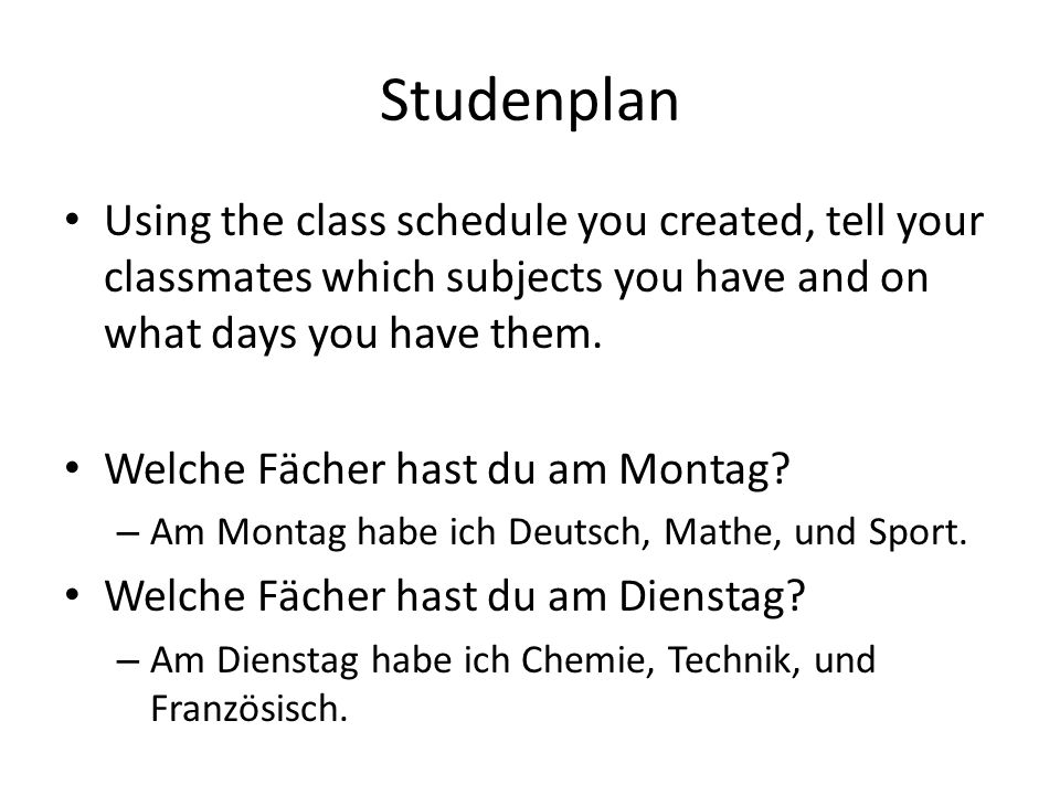Studenplan Using the class schedule you created, tell your classmates which subjects you have and on what days you have them.