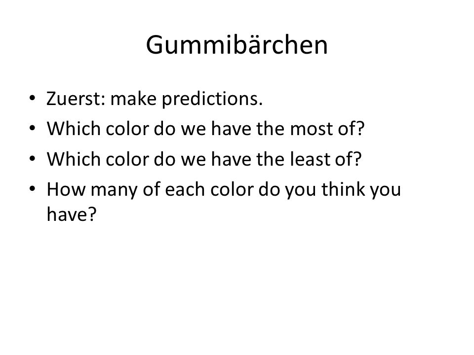 Gummibärchen Zuerst: make predictions.