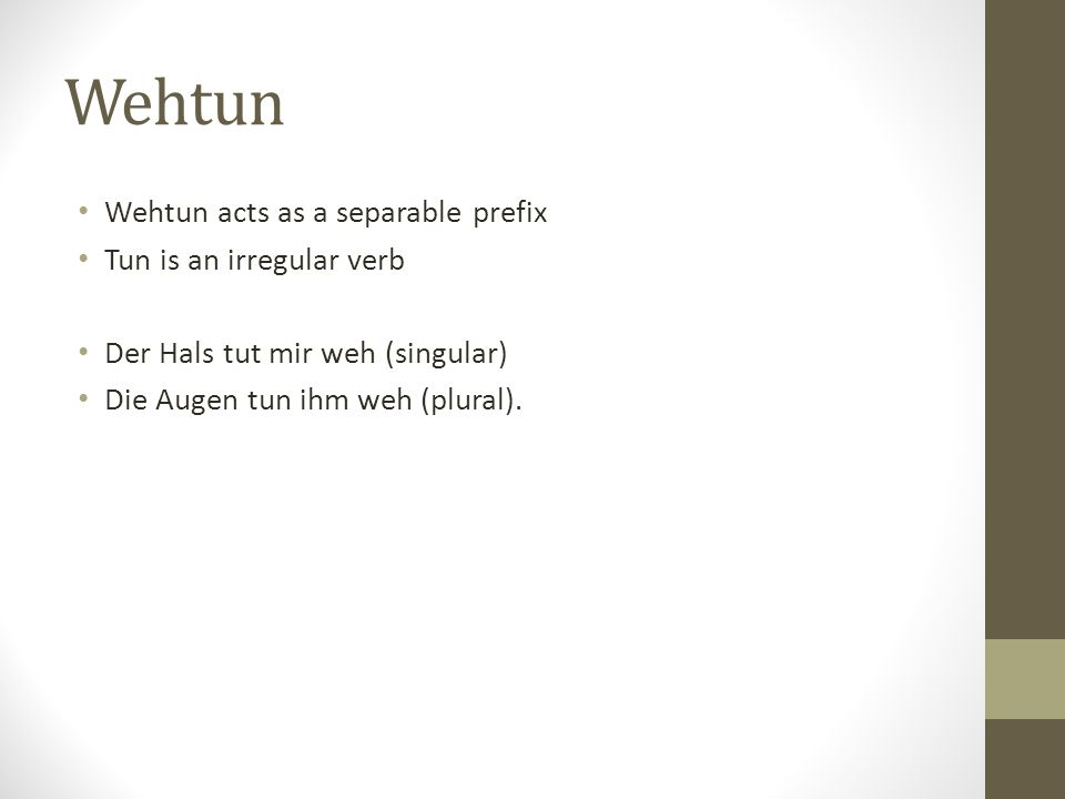 Wehtun Wehtun acts as a separable prefix Tun is an irregular verb