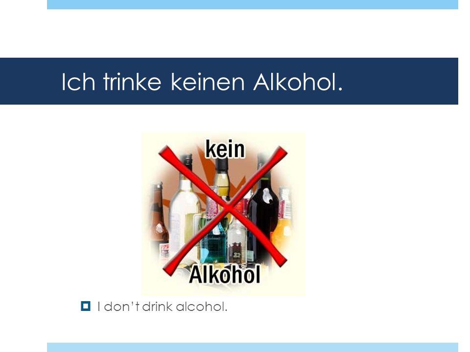 Ich trinke keinen Alkohol.