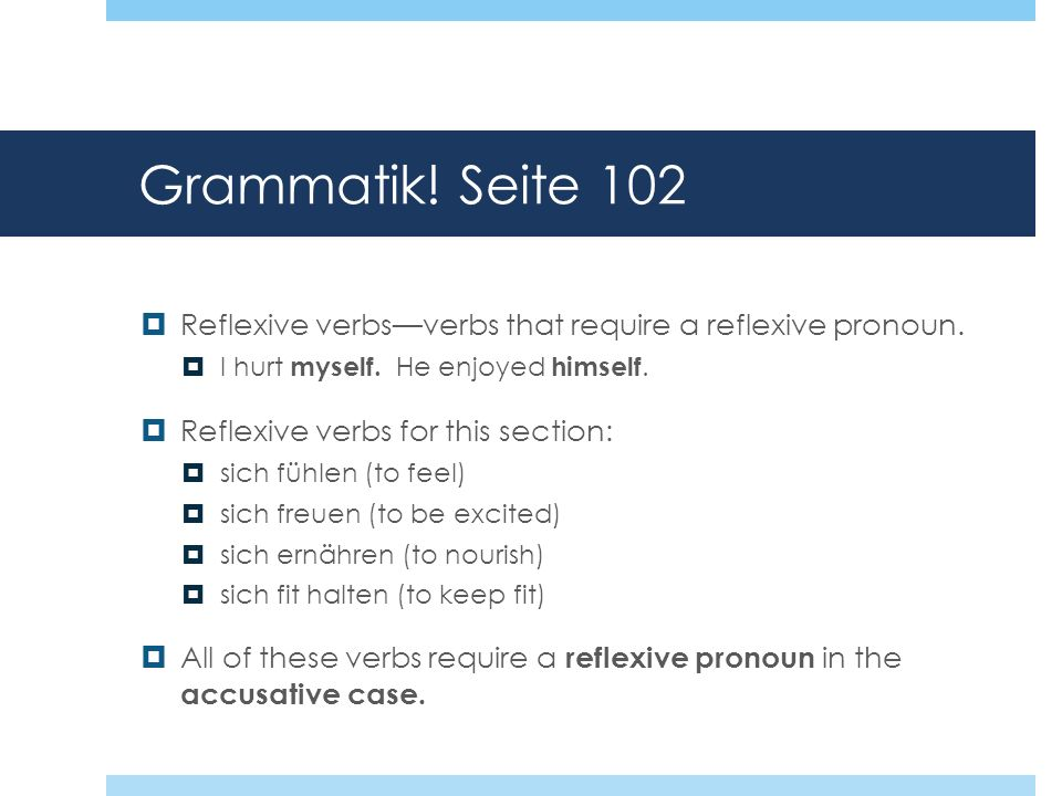 Grammatik! Seite 102 Reflexive verbs—verbs that require a reflexive pronoun. I hurt myself. He enjoyed himself.
