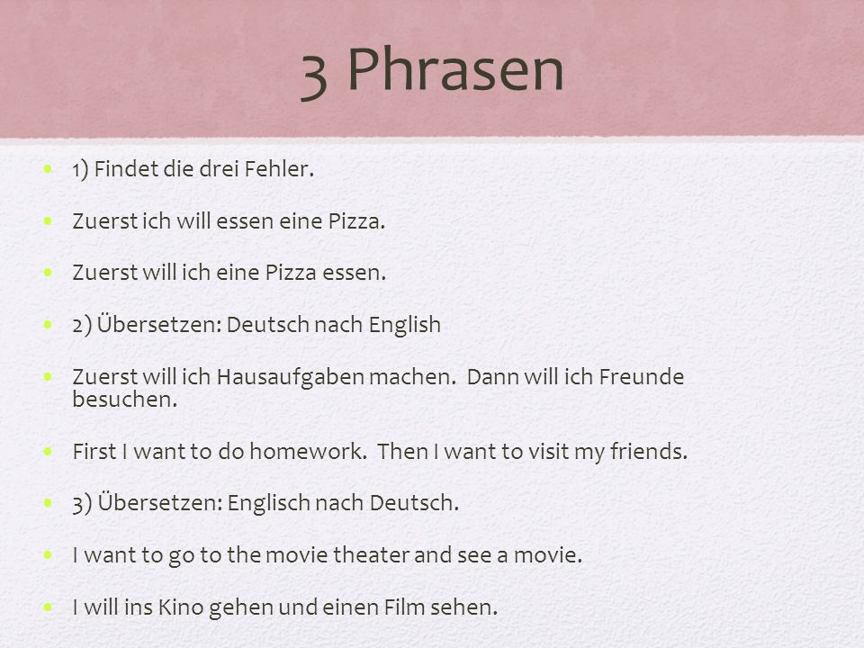 3 Phrasen 1) Findet die drei Fehler. Zuerst ich will essen eine Pizza.