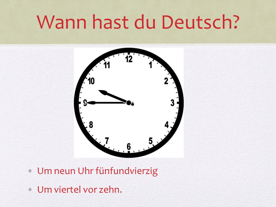 Wann hast du Deutsch Um neun Uhr fünfundvierzig Um viertel vor zehn.