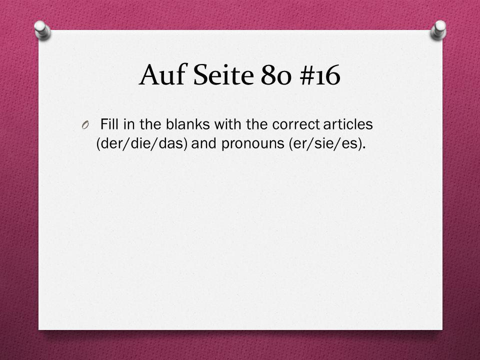 Auf Seite 80 #16 Fill in the blanks with the correct articles (der/die/das) and pronouns (er/sie/es).