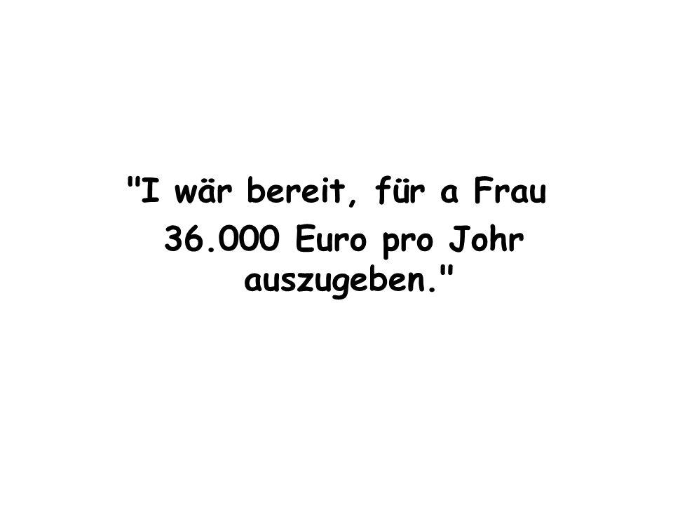 I wär bereit, für a Frau 36.000 Euro pro Johr auszugeben.