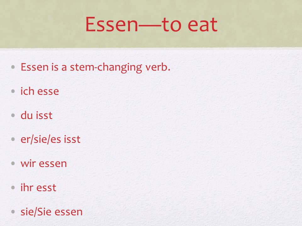 Essen—to eat Essen is a stem-changing verb. ich esse du isst