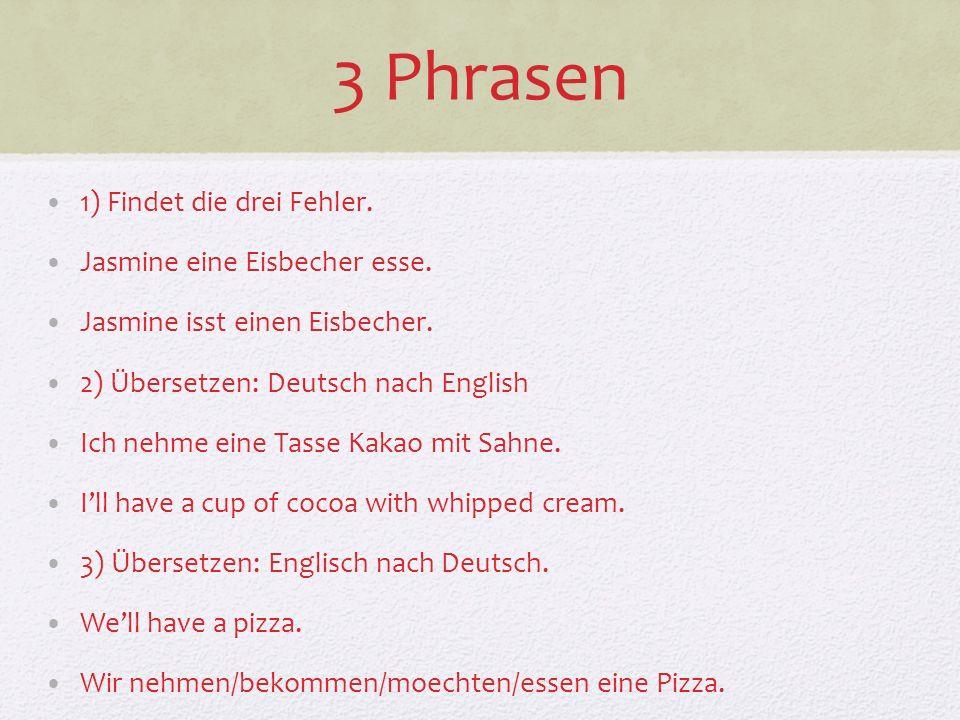 3 Phrasen 1) Findet die drei Fehler. Jasmine eine Eisbecher esse.