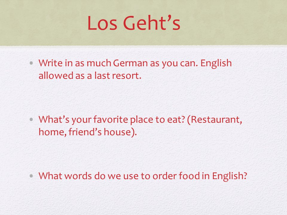 Los Geht's Write in as much German as you can. English allowed as a last resort.