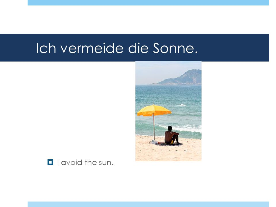 Ich vermeide die Sonne. I avoid the sun.