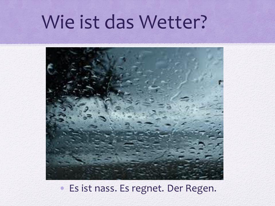 Es ist nass. Es regnet. Der Regen.