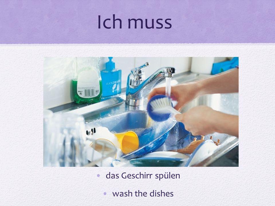 Ich muss das Geschirr spülen wash the dishes