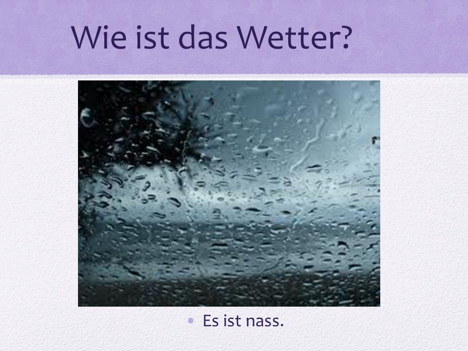 Wie ist das Wetter Es ist nass.