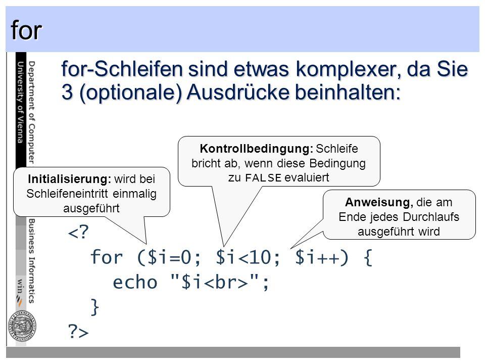for for-Schleifen sind etwas komplexer, da Sie 3 (optionale) Ausdrücke beinhalten: < for ($i=0; $i<10; $i++) {