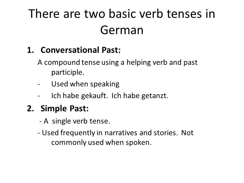 There are two basic verb tenses in German