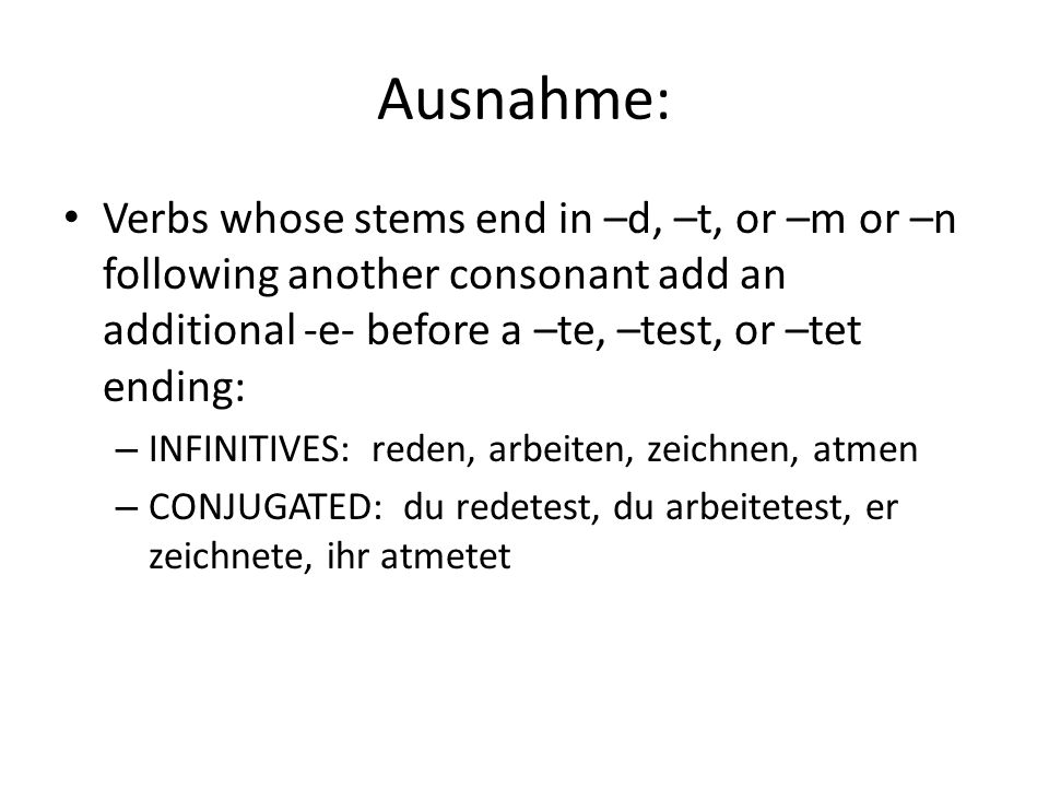 Ausnahme: Verbs whose stems end in –d, –t, or –m or –n following another consonant add an additional -e- before a –te, –test, or –tet ending: