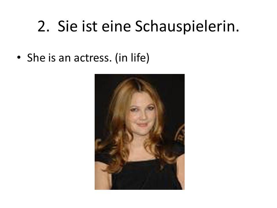 2. Sie ist eine Schauspielerin.