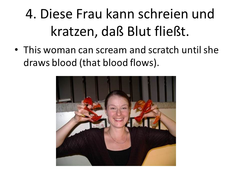 4. Diese Frau kann schreien und kratzen, daß Blut fließt.