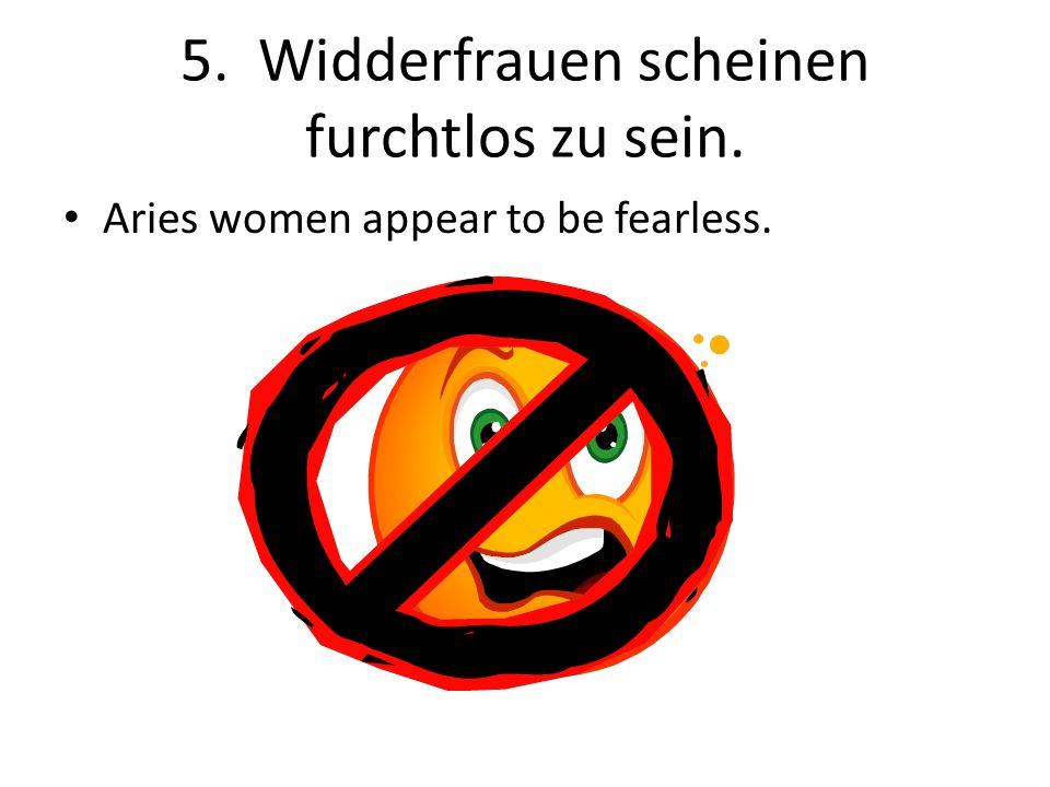 5. Widderfrauen scheinen furchtlos zu sein.