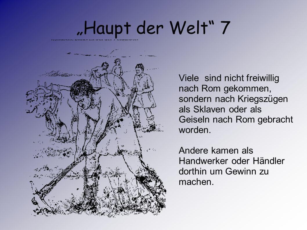 """""""Haupt der Welt 7 Viele sind nicht freiwillig nach Rom gekommen, sondern nach Kriegszügen als Sklaven oder als Geiseln nach Rom gebracht worden."""