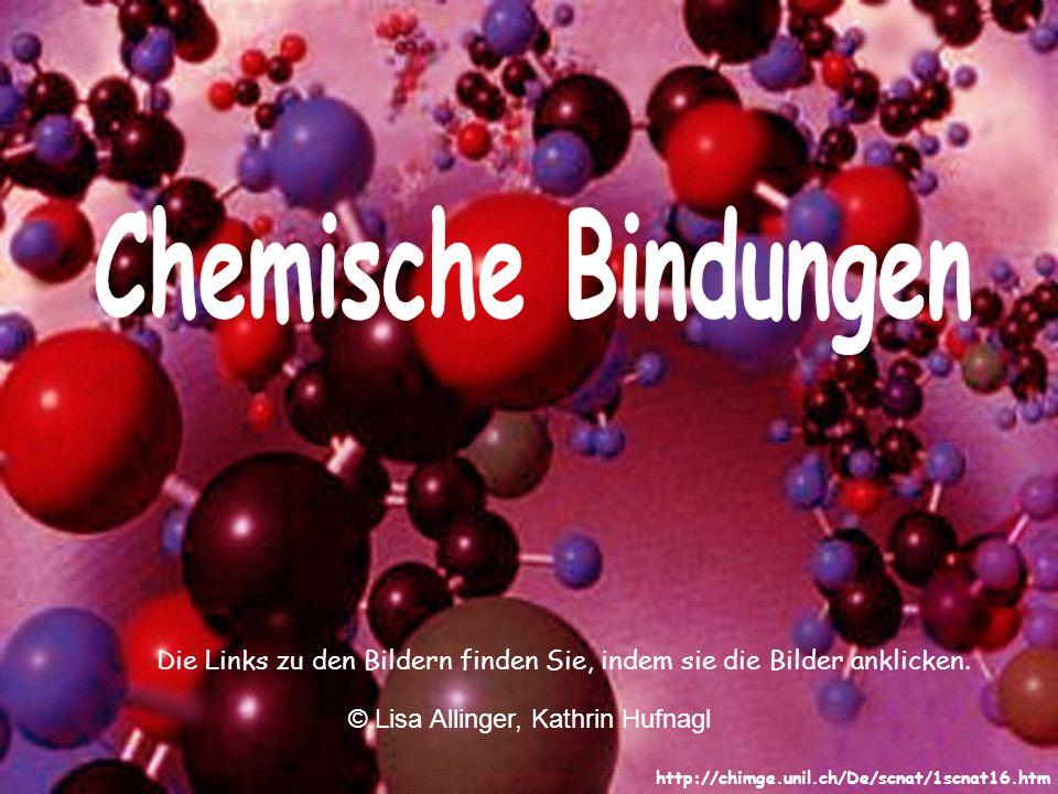 Chemische Bindungen Die Links zu den Bildern finden Sie, indem sie die Bilder anklicken. © Lisa Allinger, Kathrin Hufnagl.