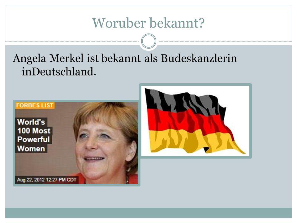 Woruber bekannt Angela Merkel ist bekannt als Budeskanzlerin inDeutschland.