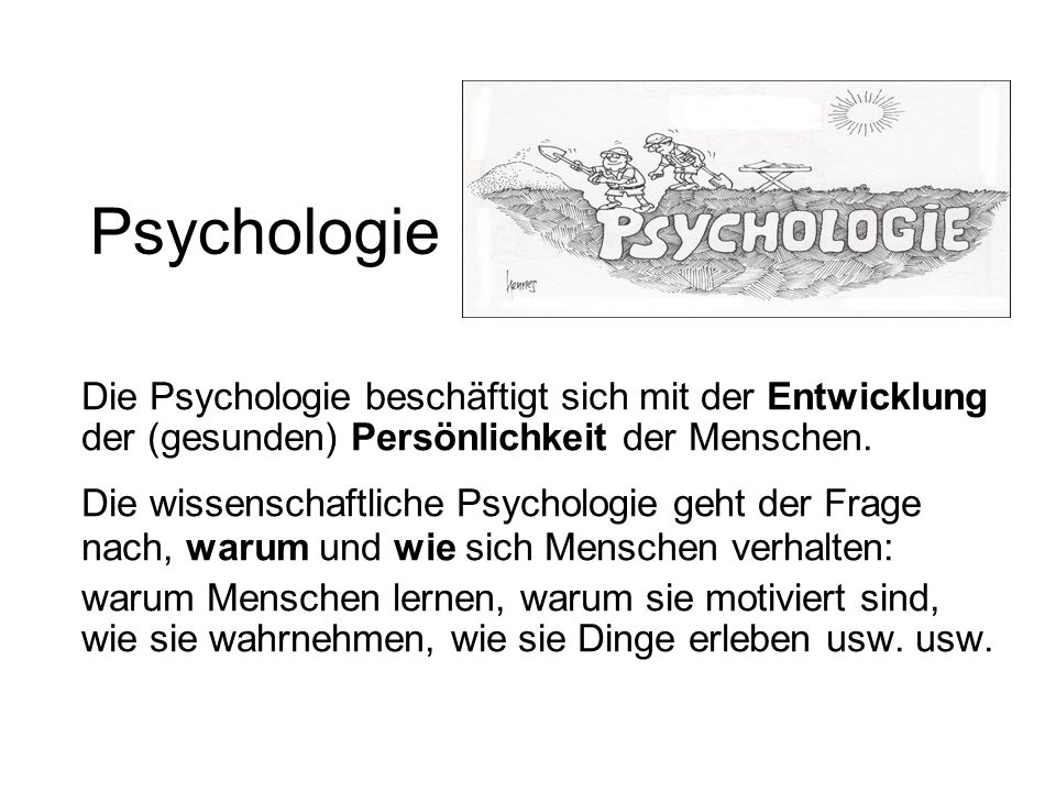 Psychologie Die Psychologie beschäftigt sich mit der Entwicklung der (gesunden) Persönlichkeit der Menschen.