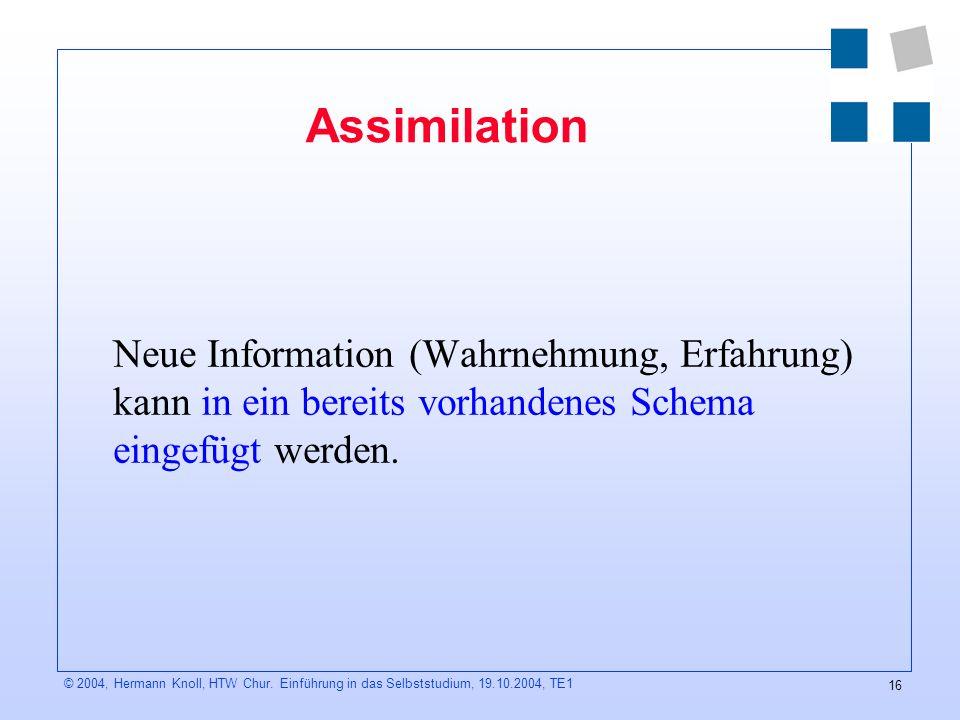 Assimilation Neue Information (Wahrnehmung, Erfahrung) kann in ein bereits vorhandenes Schema eingefügt werden.