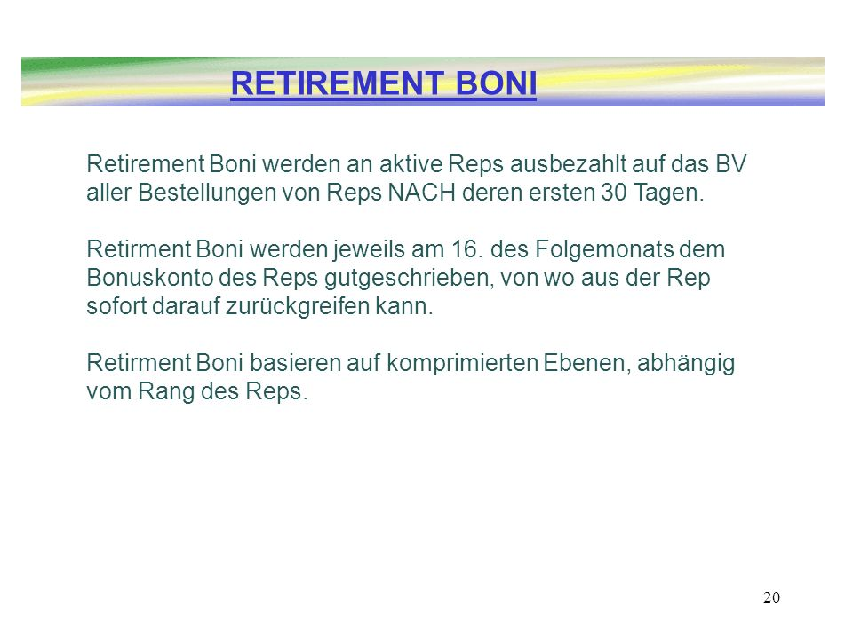 RETIREMENT BONI Retirement Boni werden an aktive Reps ausbezahlt auf das BV aller Bestellungen von Reps NACH deren ersten 30 Tagen.