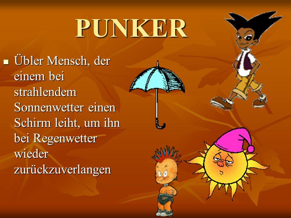 PUNKER Übler Mensch, der einem bei strahlendem Sonnenwetter einen Schirm leiht, um ihn bei Regenwetter wieder zurückzuverlangen.