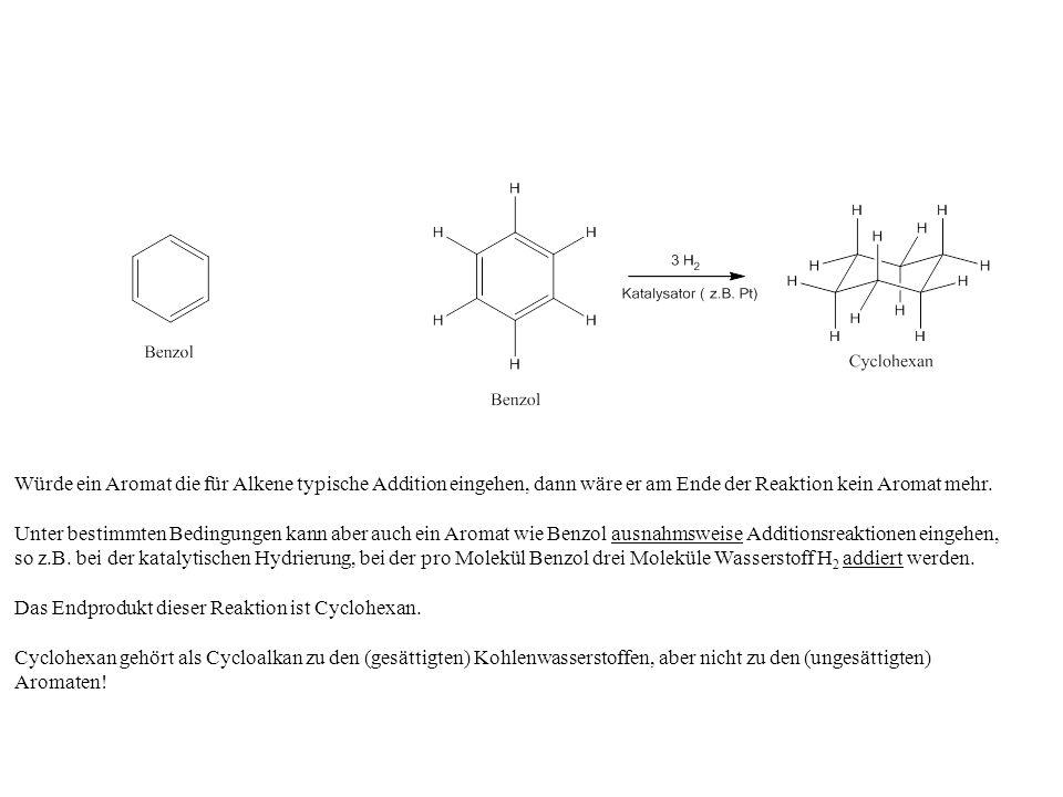 Würde ein Aromat die für Alkene typische Addition eingehen, dann wäre er am Ende der Reaktion kein Aromat mehr.
